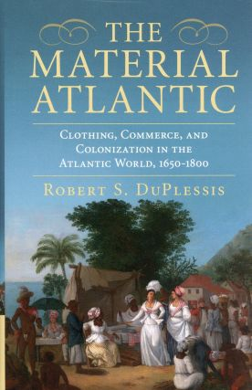 The Material Atlantic: Clothing, Commerce, and the Colonization in the Atlantic World,...