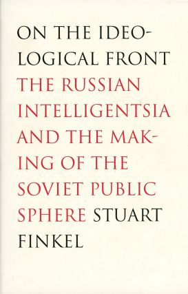 On the Ideological Front: The Russian Intelligentsia and the Making of the Soviet Public Sphere....