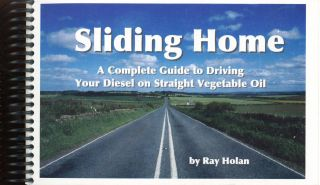 Sliding Home: A Complete Guide to Driving Your Diesel on Straight Vegetable Oil. Ray L. HOLAN