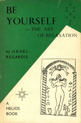 Be Yourself: A Guide Book to the Art of Relaxation. Israel REGARDIE