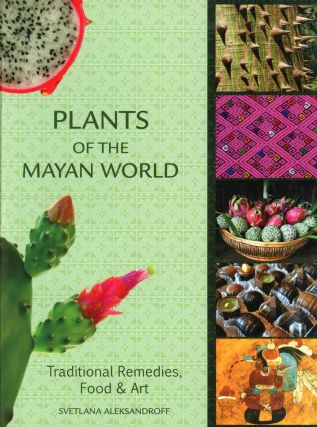 Plants of the Mayan World: Traditional Remedies, Food & Art. SVETLANA ALEKSANDROFF