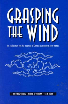 Grasping the Wind: An Exploration into the Meaning of Chinese Acupuncture Point Names. Andrew...