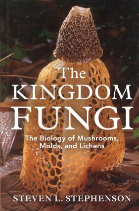 The Kingdom Fungi: The Biology of Mushrooms, Molds, and Lichens. Steven L. STEPHENSON