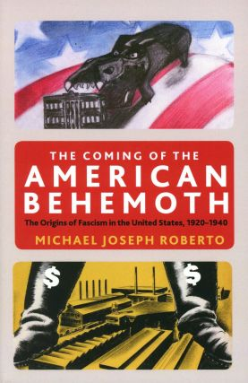 The Coming of the American Behemoth: The Origins of Fascism in the United States, 1920–1940....