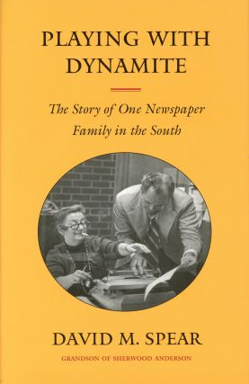 Playing with Dynamite: The Story of One Newspaper Family in the South. David M. SPEAR
