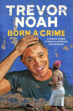Born a Crime: Stories from a South African Childhood. Trevor NOAH